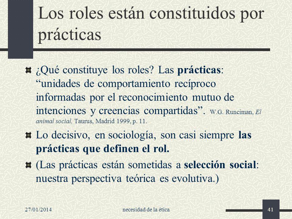 27/01/2014necesidad de la ética41 Los roles están constituidos por prácticas ¿Qué constituye los roles? Las prácticas: unidades de comportamiento recí