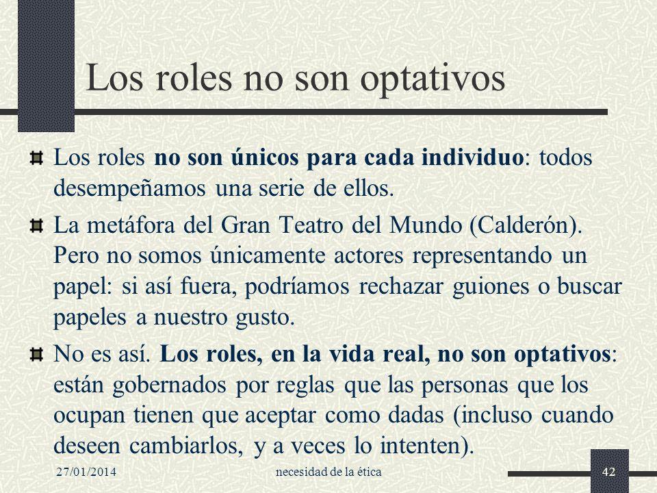 27/01/2014necesidad de la ética42 Los roles no son optativos Los roles no son únicos para cada individuo: todos desempeñamos una serie de ellos. La me