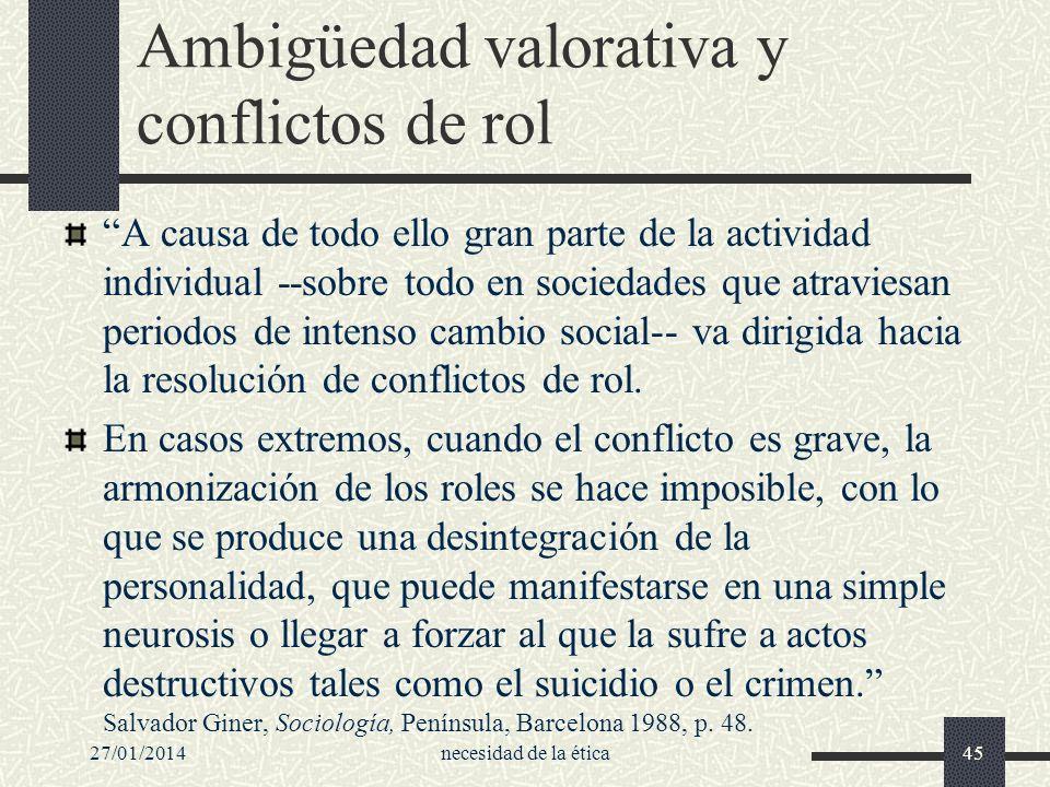 27/01/2014necesidad de la ética45 Ambigüedad valorativa y conflictos de rol A causa de todo ello gran parte de la actividad individual --sobre todo en