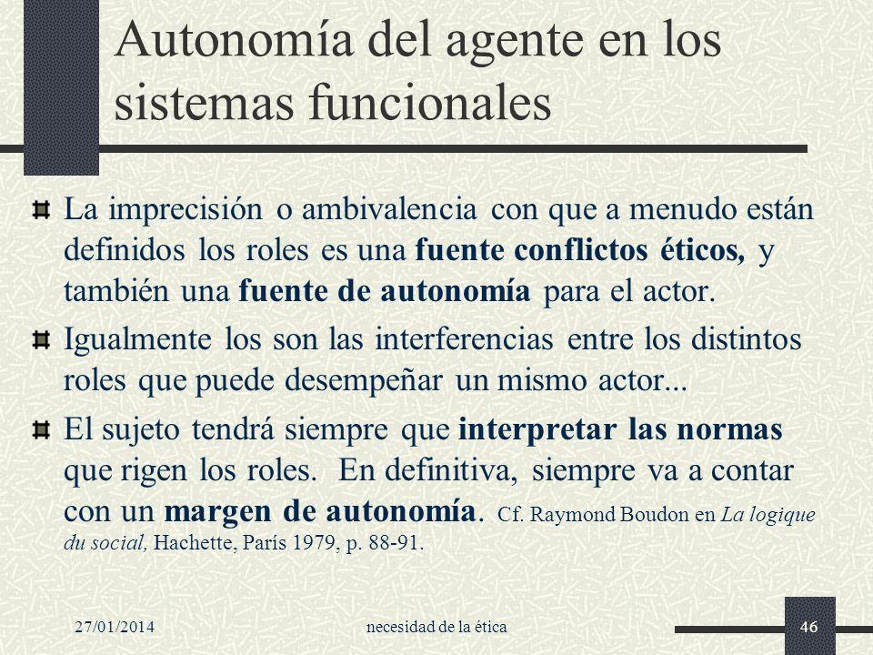 27/01/2014necesidad de la ética46 Autonomía del agente en los sistemas funcionales La imprecisión o ambivalencia con que a menudo están definidos los