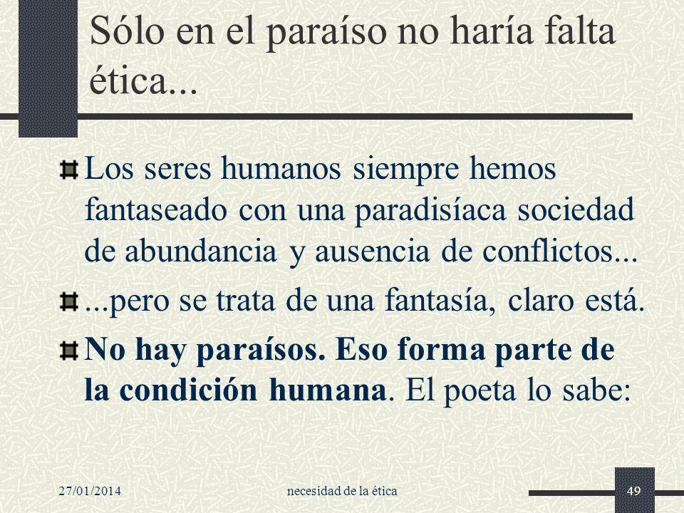 27/01/2014necesidad de la ética49 Sólo en el paraíso no haría falta ética... Los seres humanos siempre hemos fantaseado con una paradisíaca sociedad d