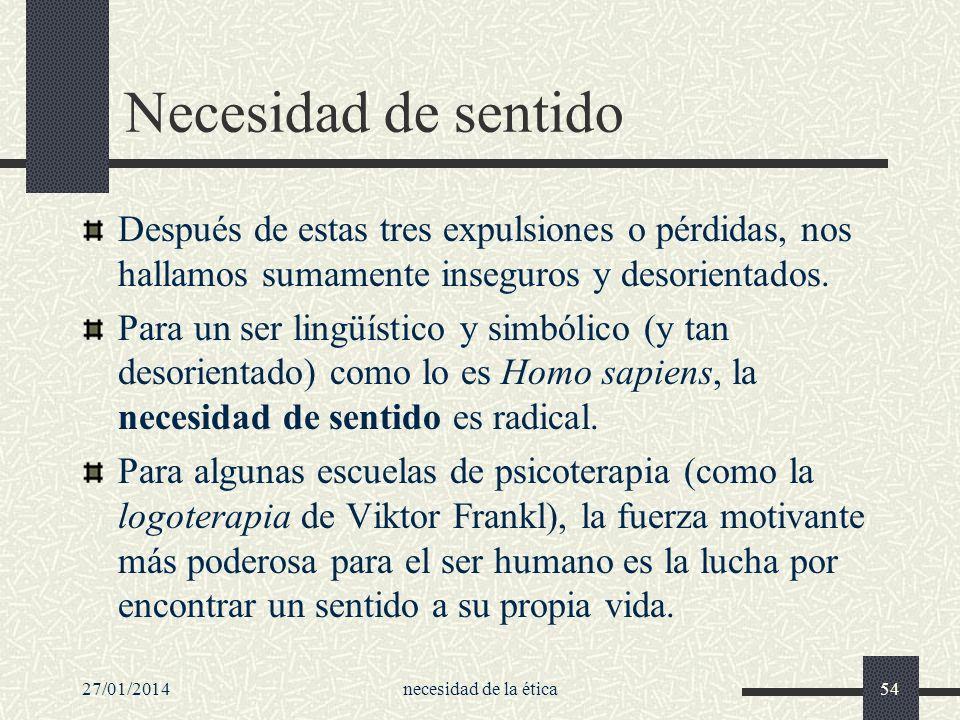 27/01/2014necesidad de la ética54 Necesidad de sentido Después de estas tres expulsiones o pérdidas, nos hallamos sumamente inseguros y desorientados.
