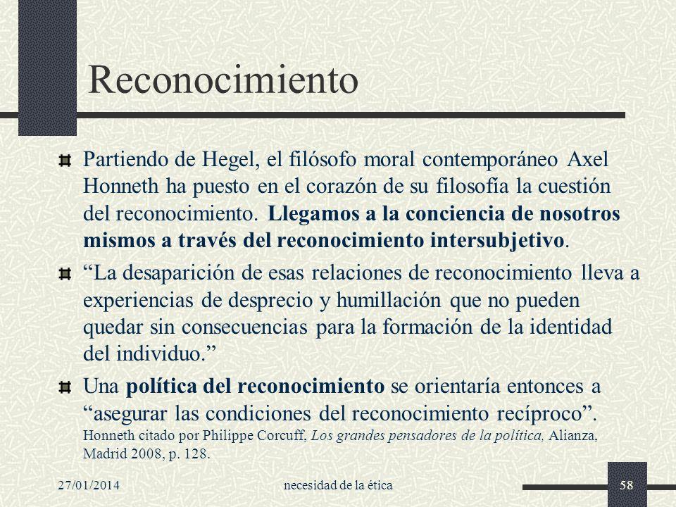 27/01/2014necesidad de la ética58 Reconocimiento Partiendo de Hegel, el filósofo moral contemporáneo Axel Honneth ha puesto en el corazón de su filoso