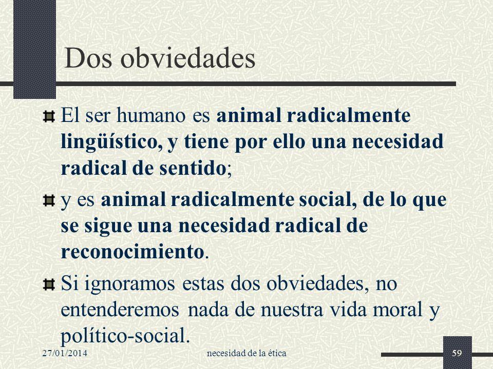 27/01/2014necesidad de la ética59 Dos obviedades El ser humano es animal radicalmente lingüístico, y tiene por ello una necesidad radical de sentido;