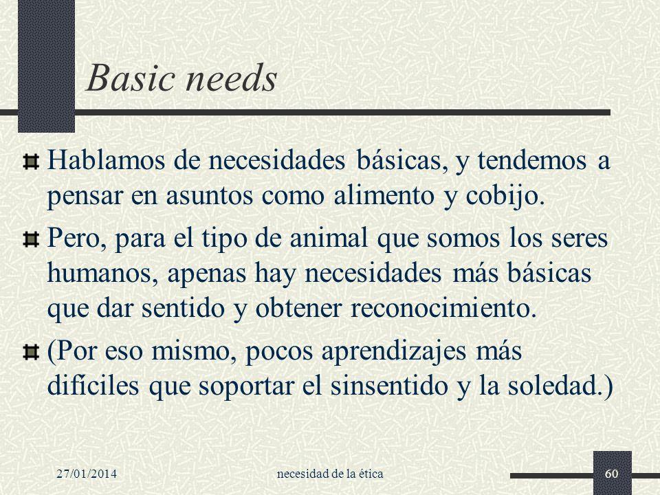 27/01/2014necesidad de la ética60 Basic needs Hablamos de necesidades básicas, y tendemos a pensar en asuntos como alimento y cobijo. Pero, para el ti