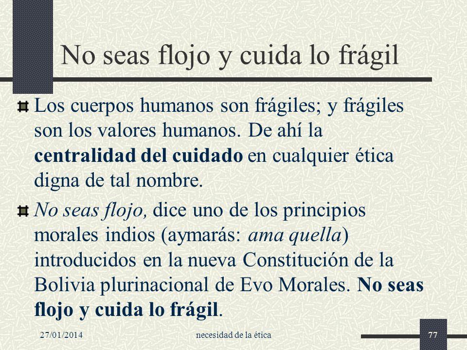 27/01/2014necesidad de la ética77 No seas flojo y cuida lo frágil Los cuerpos humanos son frágiles; y frágiles son los valores humanos. De ahí la cent