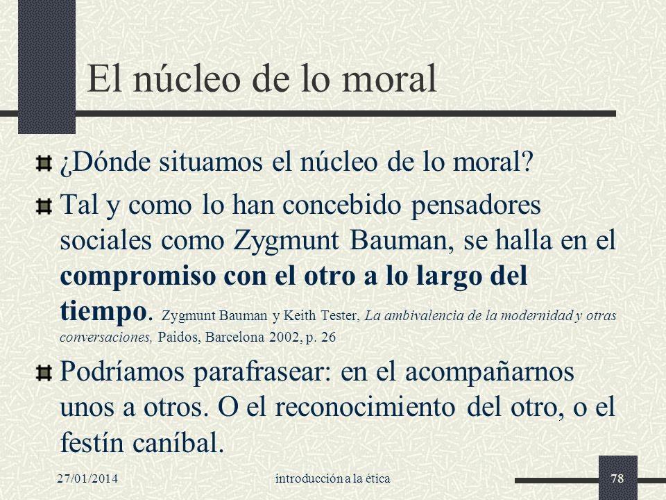 27/01/2014introducción a la ética78 El núcleo de lo moral ¿Dónde situamos el núcleo de lo moral? Tal y como lo han concebido pensadores sociales como