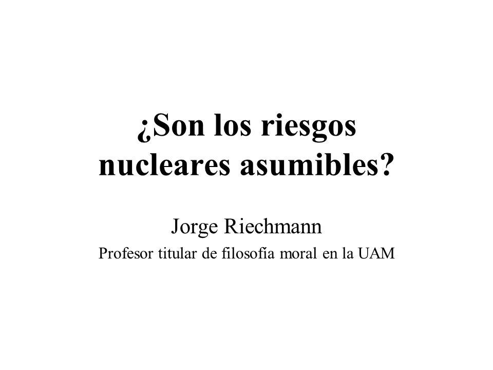 ¿Son los riesgos nucleares asumibles? Jorge Riechmann Profesor titular de filosofía moral en la UAM