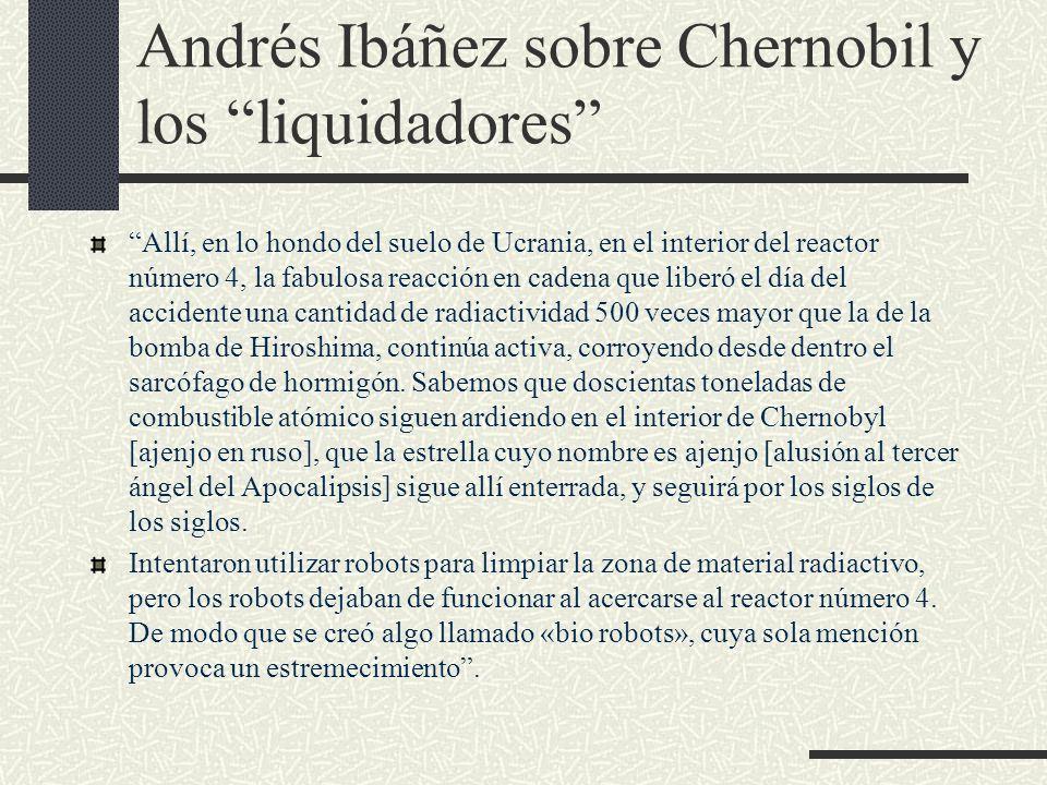 Andrés Ibáñez sobre Chernobil y los liquidadores Allí, en lo hondo del suelo de Ucrania, en el interior del reactor número 4, la fabulosa reacción en