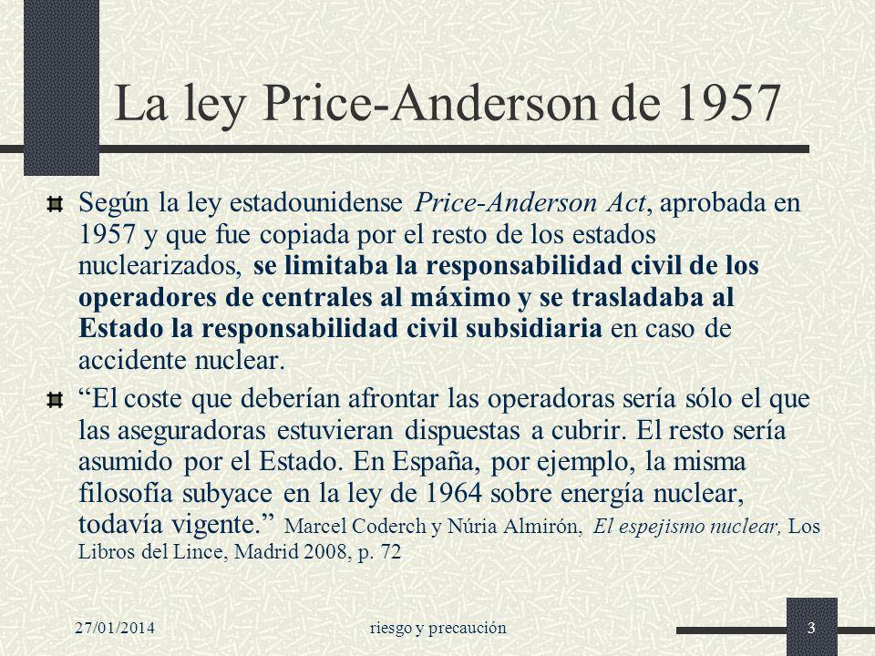 27/01/2014riesgo y precaución3 La ley Price-Anderson de 1957 Según la ley estadounidense Price-Anderson Act, aprobada en 1957 y que fue copiada por el