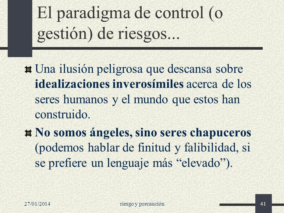 27/01/2014riesgo y precaución41 El paradigma de control (o gestión) de riesgos... Una ilusión peligrosa que descansa sobre idealizaciones inverosímile