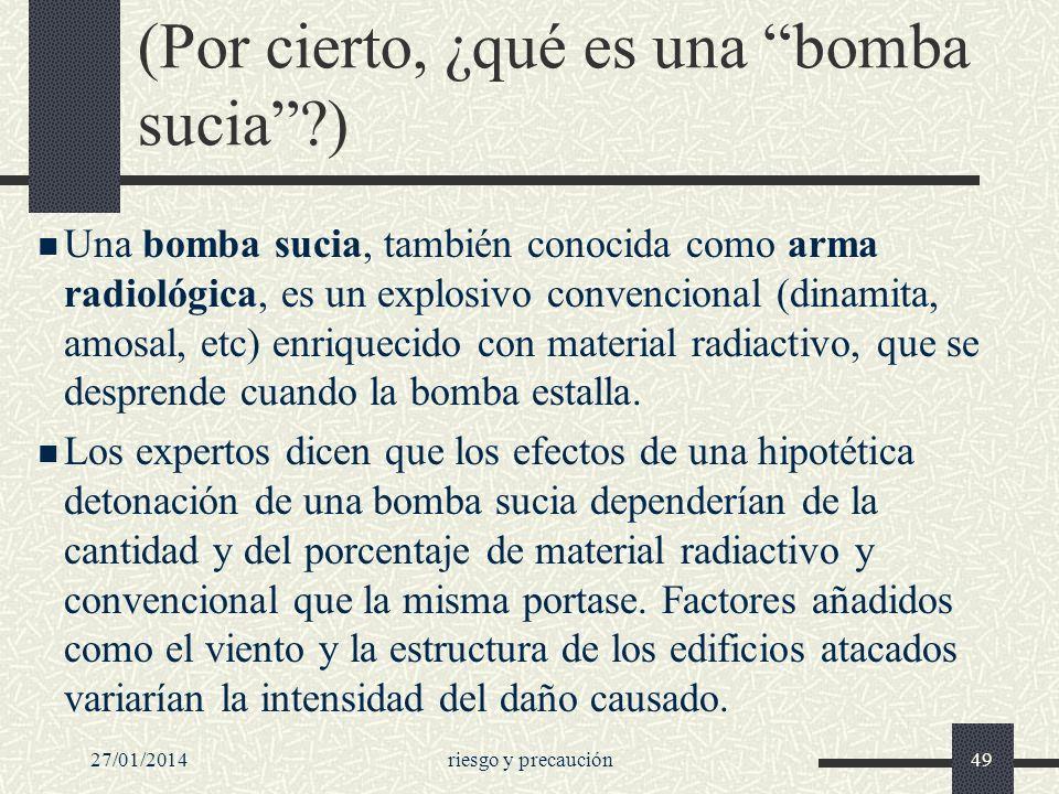 27/01/2014riesgo y precaución49 (Por cierto, ¿qué es una bomba sucia?) Una bomba sucia, también conocida como arma radiológica, es un explosivo conven