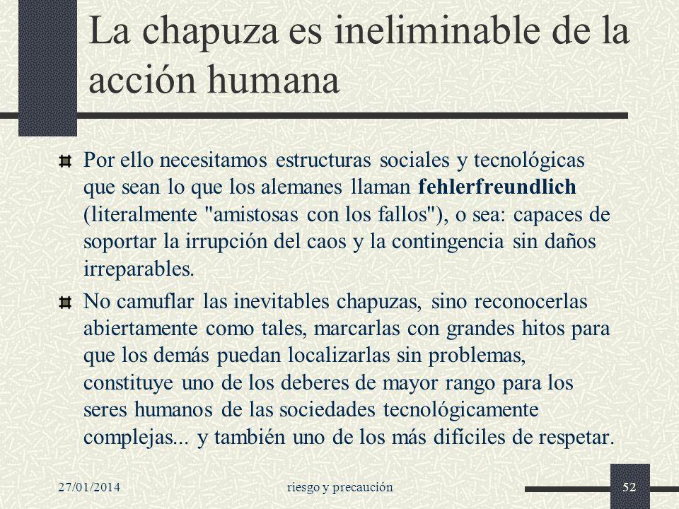 27/01/2014riesgo y precaución52 La chapuza es ineliminable de la acción humana Por ello necesitamos estructuras sociales y tecnológicas que sean lo qu