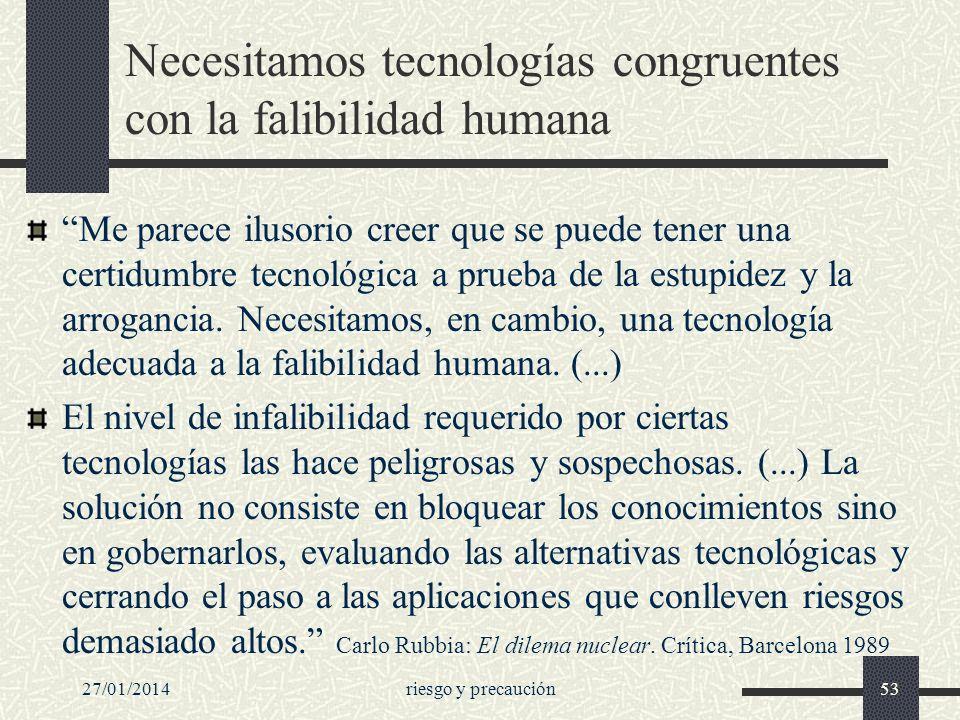27/01/2014riesgo y precaución53 Necesitamos tecnologías congruentes con la falibilidad humana Me parece ilusorio creer que se puede tener una certidum