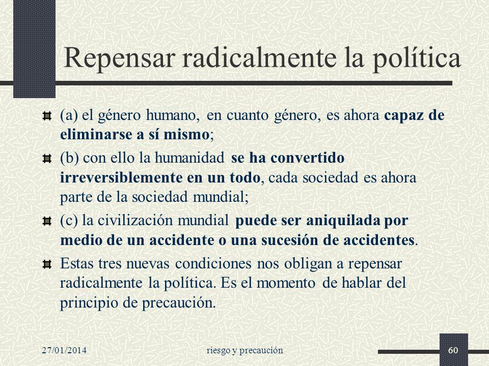 27/01/2014riesgo y precaución60 Repensar radicalmente la política (a) el género humano, en cuanto género, es ahora capaz de eliminarse a sí mismo; (b)