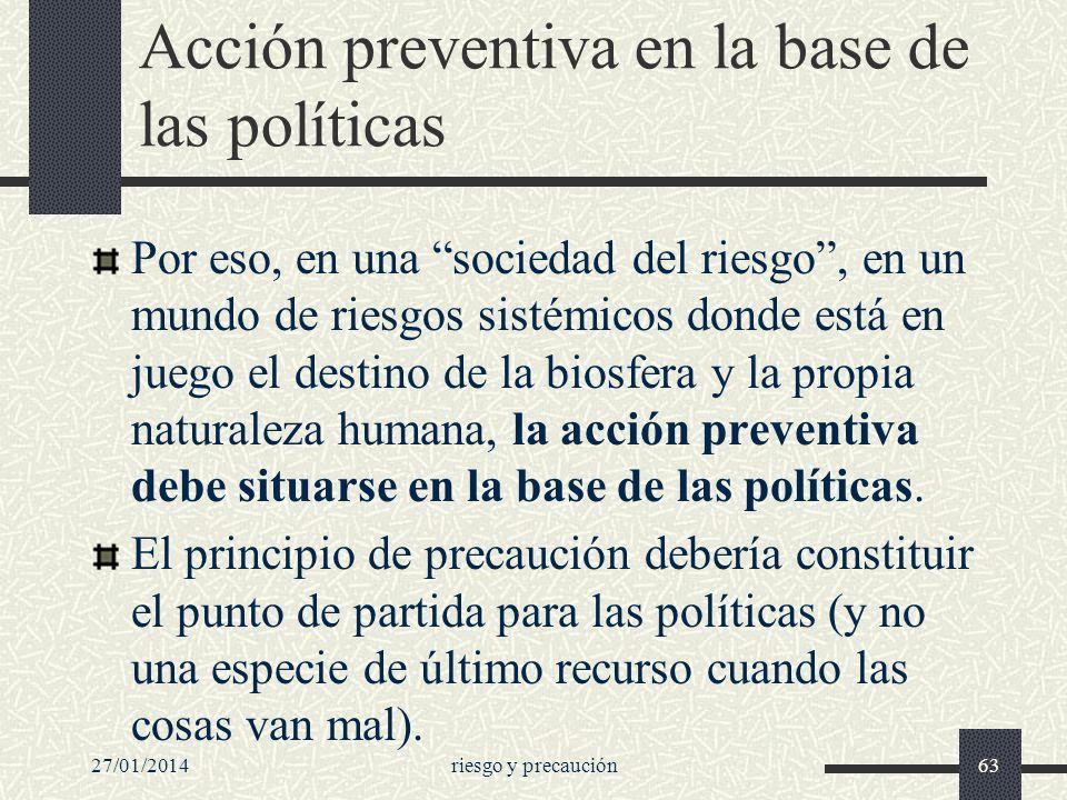 27/01/2014riesgo y precaución63 Acción preventiva en la base de las políticas Por eso, en una sociedad del riesgo, en un mundo de riesgos sistémicos d