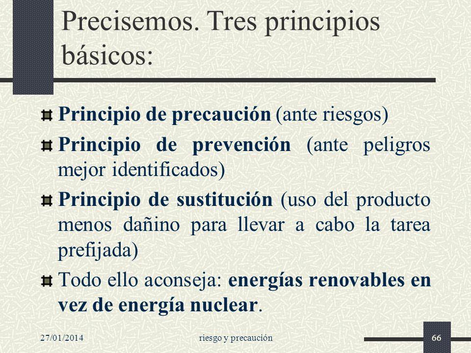 27/01/2014riesgo y precaución66 Precisemos. Tres principios básicos: Principio de precaución (ante riesgos) Principio de prevención (ante peligros mej