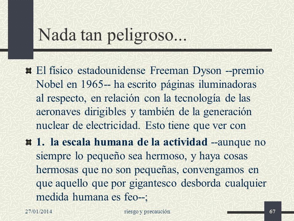 27/01/2014riesgo y precaución67 Nada tan peligroso... El físico estadounidense Freeman Dyson --premio Nobel en 1965-- ha escrito páginas iluminadoras