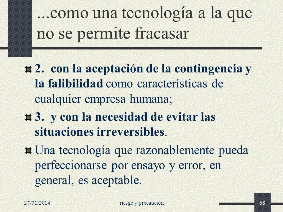 27/01/2014riesgo y precaución68...como una tecnología a la que no se permite fracasar 2. con la aceptación de la contingencia y la falibilidad como ca