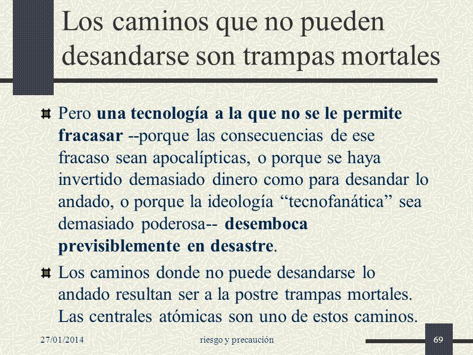 27/01/2014riesgo y precaución69 Los caminos que no pueden desandarse son trampas mortales Pero una tecnología a la que no se le permite fracasar --por