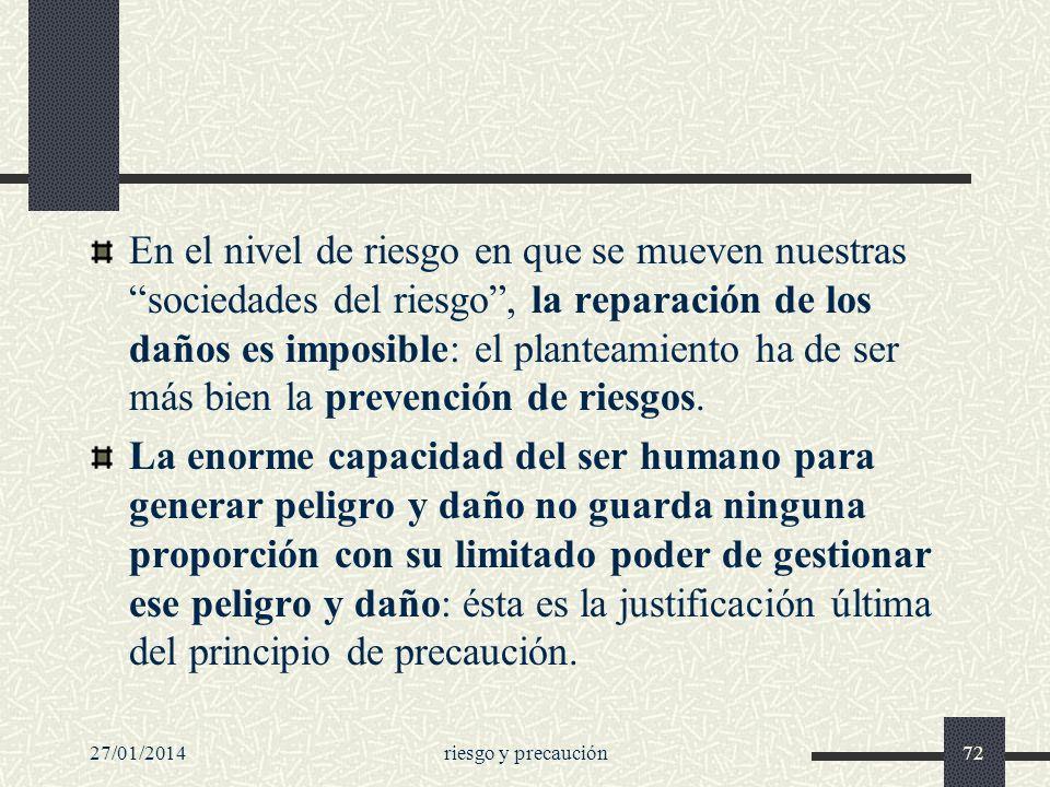 27/01/2014riesgo y precaución72 En el nivel de riesgo en que se mueven nuestras sociedades del riesgo, la reparación de los daños es imposible: el pla