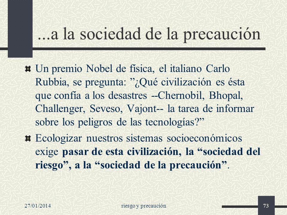 27/01/2014riesgo y precaución73...a la sociedad de la precaución Un premio Nobel de física, el italiano Carlo Rubbia, se pregunta: ¿Qué civilización e