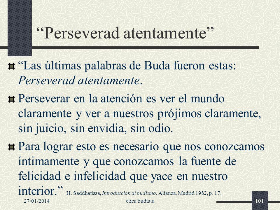 27/01/2014ética budista101 Perseverad atentamente Las últimas palabras de Buda fueron estas: Perseverad atentamente. Perseverar en la atención es ver