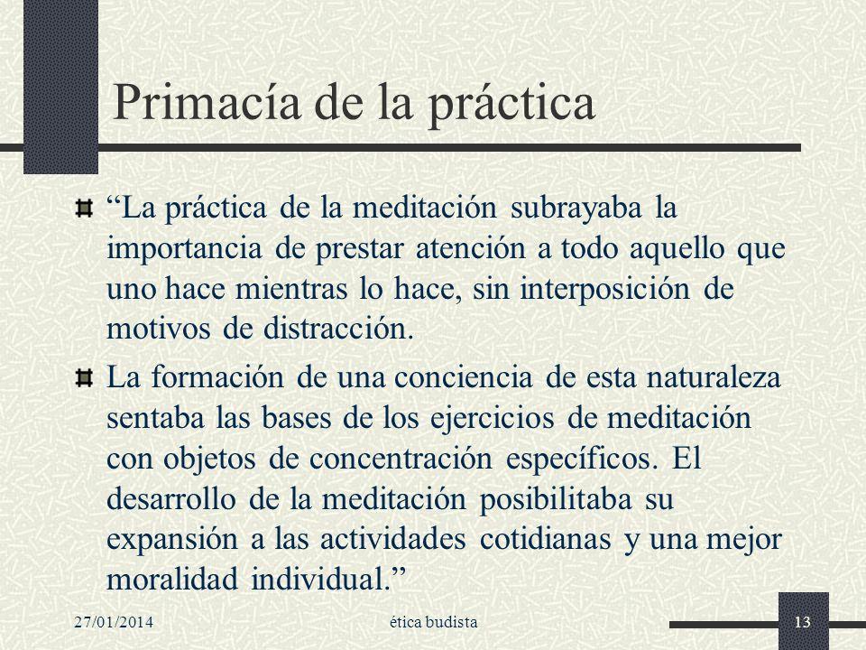 27/01/2014ética budista13 Primacía de la práctica La práctica de la meditación subrayaba la importancia de prestar atención a todo aquello que uno hac