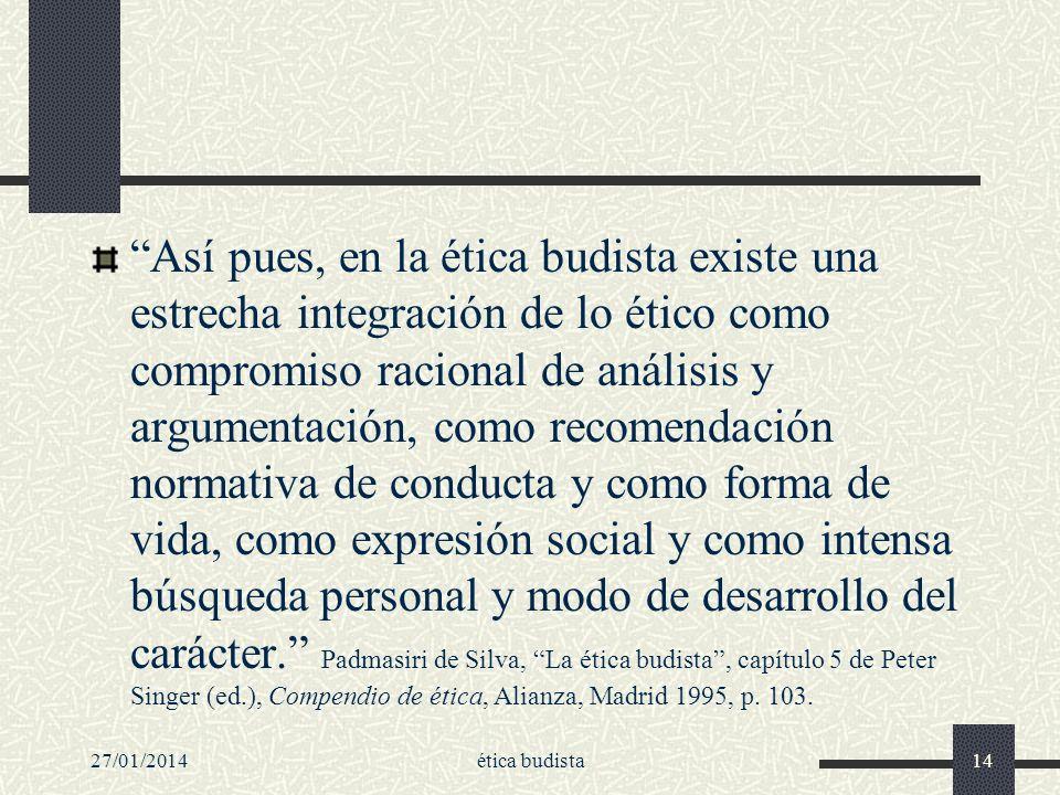 27/01/2014ética budista14 Así pues, en la ética budista existe una estrecha integración de lo ético como compromiso racional de análisis y argumentaci
