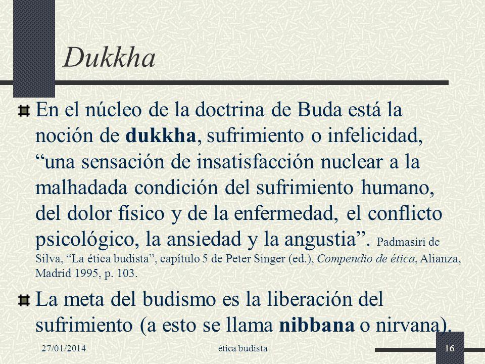 27/01/2014ética budista16 Dukkha En el núcleo de la doctrina de Buda está la noción de dukkha, sufrimiento o infelicidad, una sensación de insatisfacc