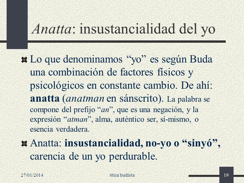 27/01/2014ética budista19 Anatta: insustancialidad del yo Lo que denominamos yo es según Buda una combinación de factores físicos y psicológicos en co