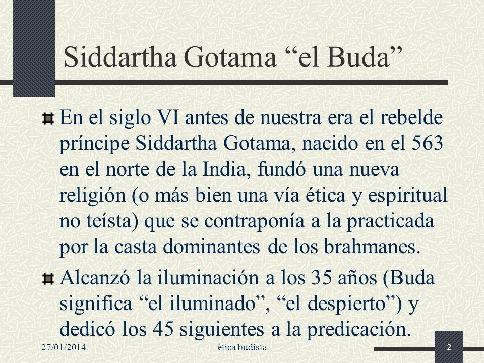 27/01/2014ética budista2 Siddartha Gotama el Buda En el siglo VI antes de nuestra era el rebelde príncipe Siddartha Gotama, nacido en el 563 en el nor