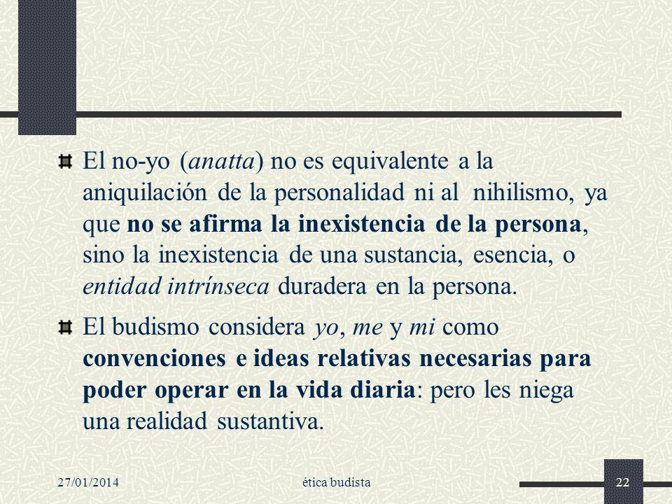 27/01/2014ética budista22 El no-yo (anatta) no es equivalente a la aniquilación de la personalidad ni al nihilismo, ya que no se afirma la inexistenci