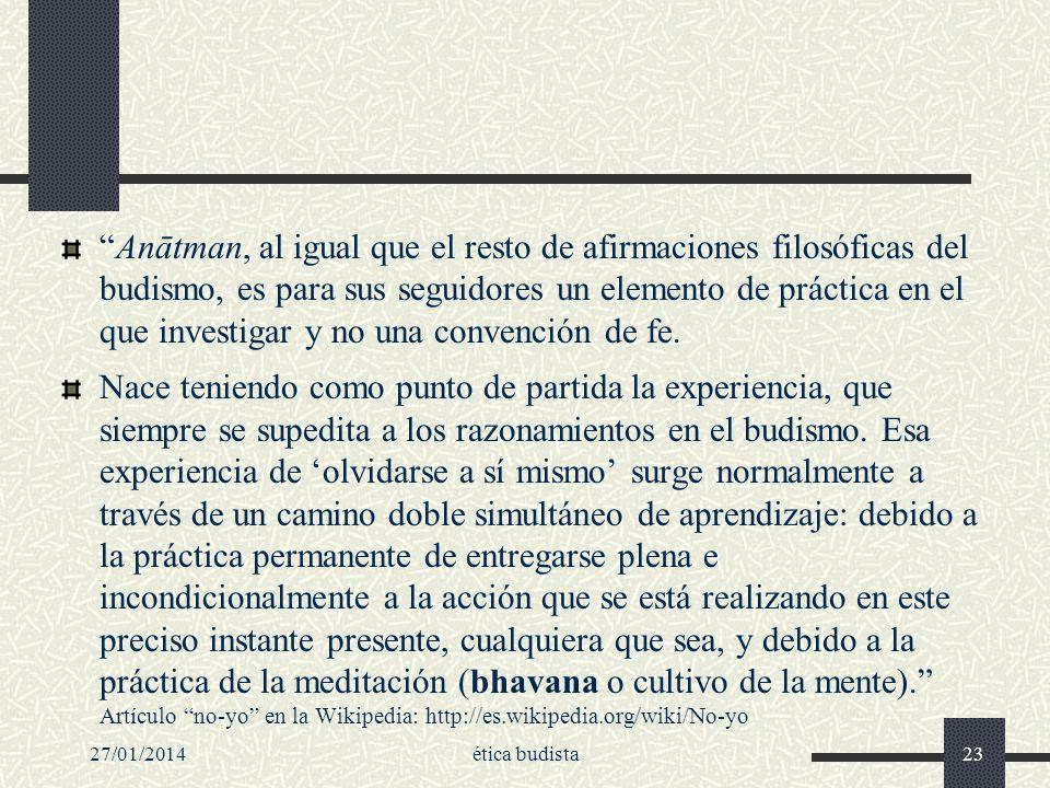 27/01/2014ética budista23 Anātman, al igual que el resto de afirmaciones filosóficas del budismo, es para sus seguidores un elemento de práctica en el