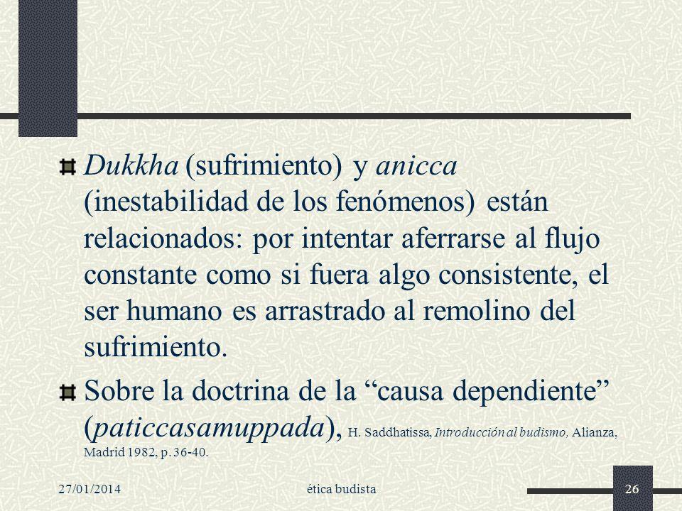 27/01/2014ética budista26 Dukkha (sufrimiento) y anicca (inestabilidad de los fenómenos) están relacionados: por intentar aferrarse al flujo constante