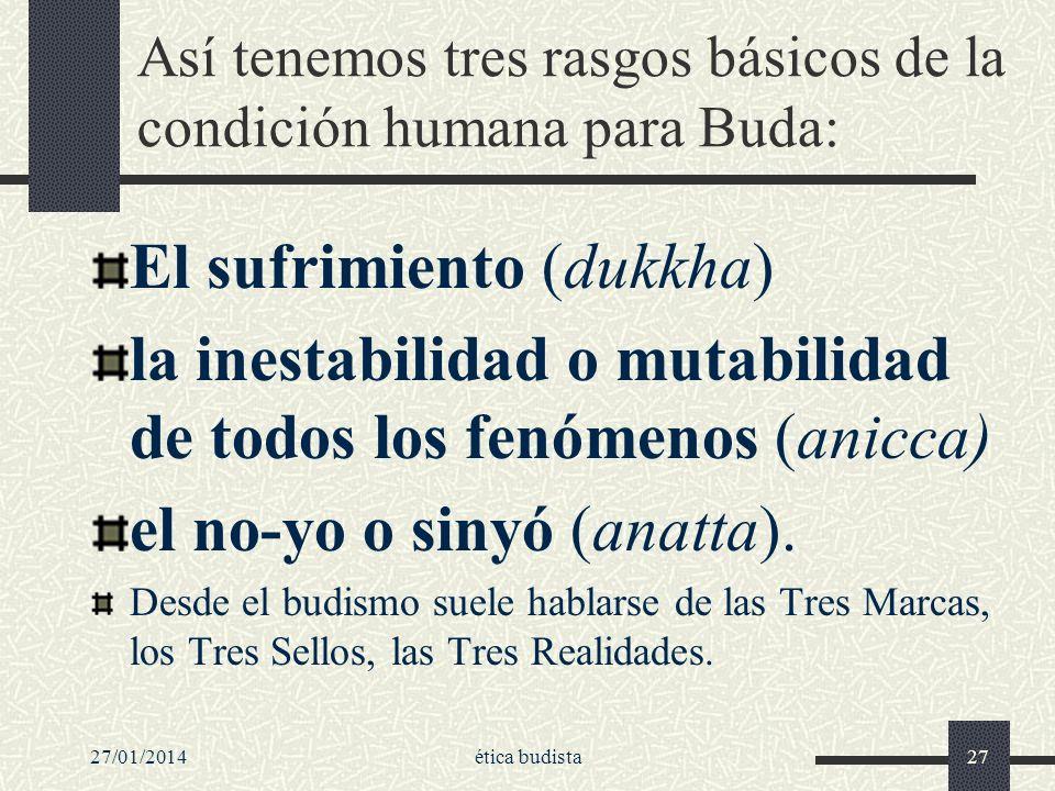 27/01/2014ética budista27 Así tenemos tres rasgos básicos de la condición humana para Buda: El sufrimiento (dukkha) la inestabilidad o mutabilidad de