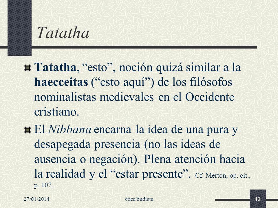27/01/2014ética budista43 Tatatha Tatatha, esto, noción quizá similar a la haecceitas (esto aquí) de los filósofos nominalistas medievales en el Occid