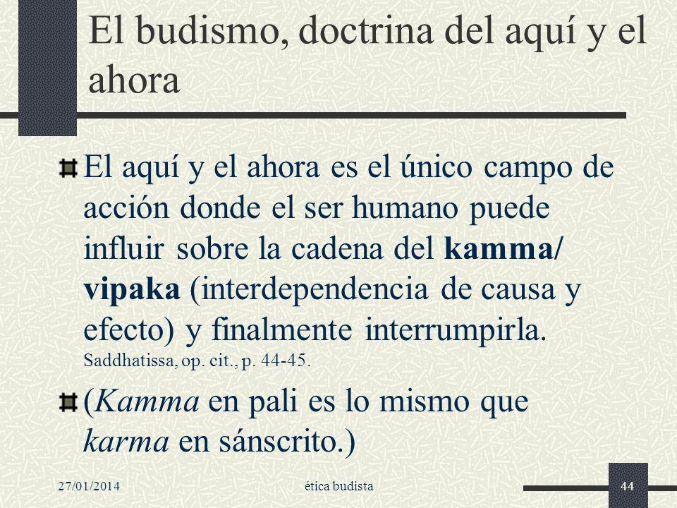 27/01/2014ética budista44 El budismo, doctrina del aquí y el ahora El aquí y el ahora es el único campo de acción donde el ser humano puede influir so