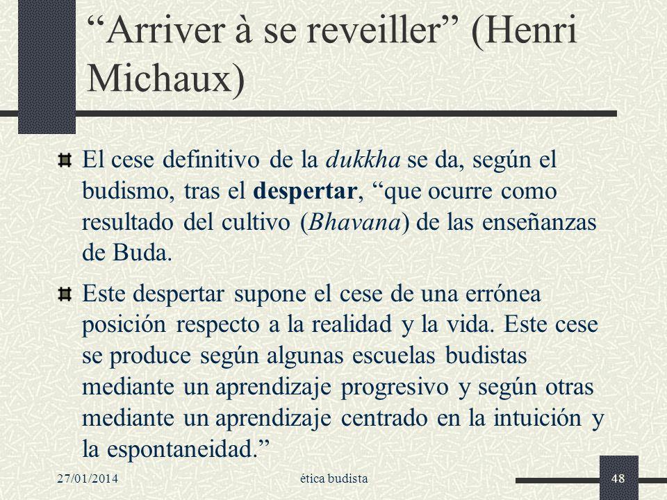 27/01/2014ética budista48 Arriver à se reveiller (Henri Michaux) El cese definitivo de la dukkha se da, según el budismo, tras el despertar, que ocurr