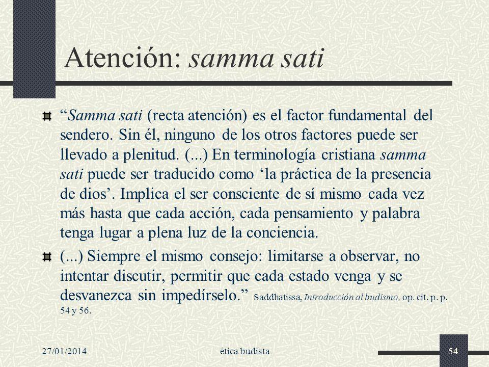 27/01/2014ética budista54 Atención: samma sati Samma sati (recta atención) es el factor fundamental del sendero. Sin él, ninguno de los otros factores