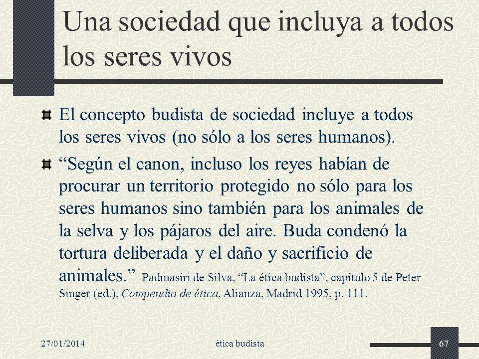 27/01/2014ética budista67 Una sociedad que incluya a todos los seres vivos El concepto budista de sociedad incluye a todos los seres vivos (no sólo a