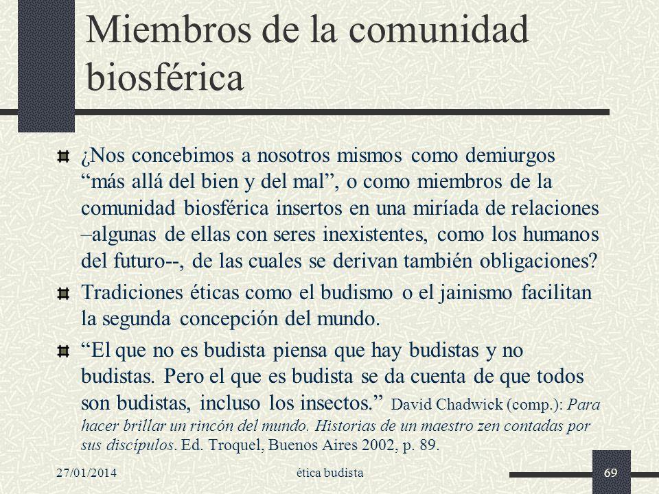 27/01/2014ética budista69 Miembros de la comunidad biosférica ¿Nos concebimos a nosotros mismos como demiurgos más allá del bien y del mal, o como mie