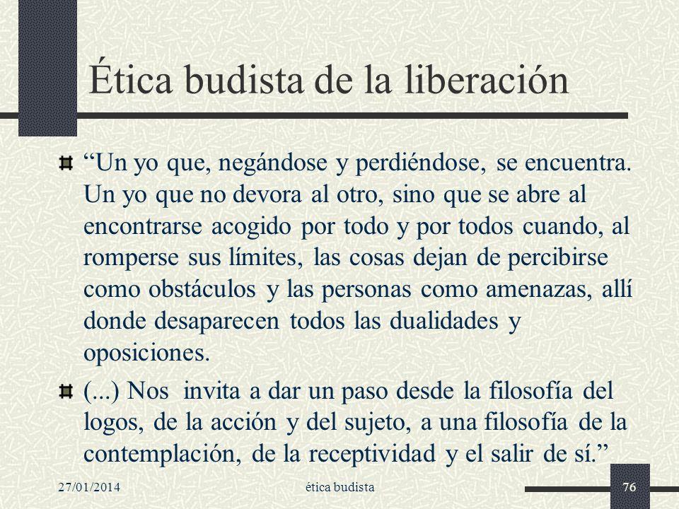 27/01/2014ética budista76 Ética budista de la liberación Un yo que, negándose y perdiéndose, se encuentra. Un yo que no devora al otro, sino que se ab