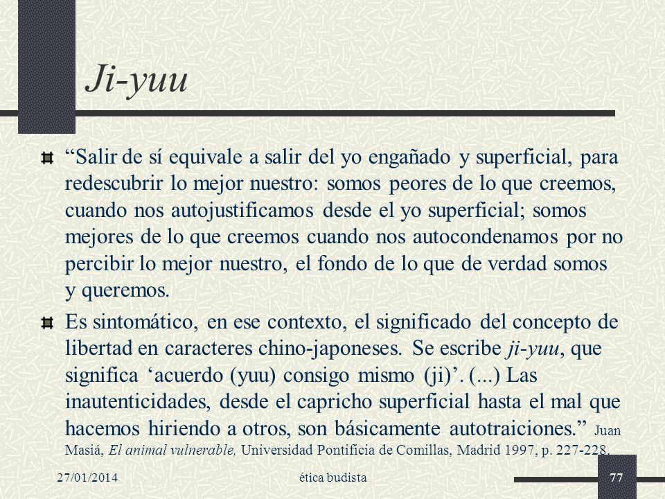 27/01/2014ética budista77 Ji-yuu Salir de sí equivale a salir del yo engañado y superficial, para redescubrir lo mejor nuestro: somos peores de lo que