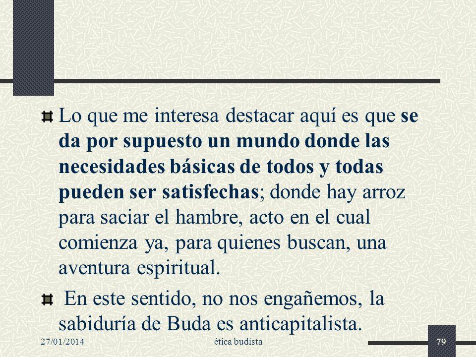27/01/2014ética budista79 Lo que me interesa destacar aquí es que se da por supuesto un mundo donde las necesidades básicas de todos y todas pueden se