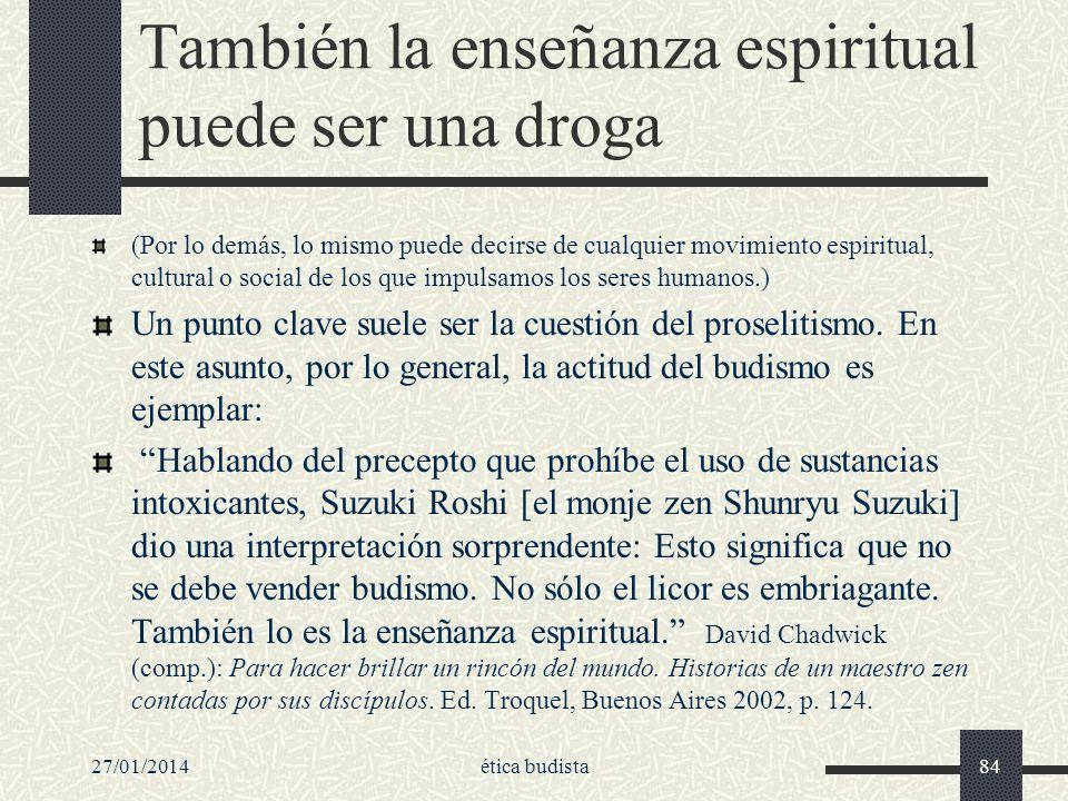 27/01/2014ética budista84 También la enseñanza espiritual puede ser una droga (Por lo demás, lo mismo puede decirse de cualquier movimiento espiritual