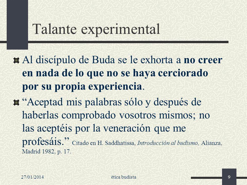 27/01/2014ética budista9 Talante experimental Al discípulo de Buda se le exhorta a no creer en nada de lo que no se haya cerciorado por su propia expe