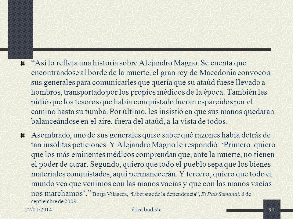27/01/2014ética budista91 Así lo refleja una historia sobre Alejandro Magno. Se cuenta que encontrándose al borde de la muerte, el gran rey de Macedon