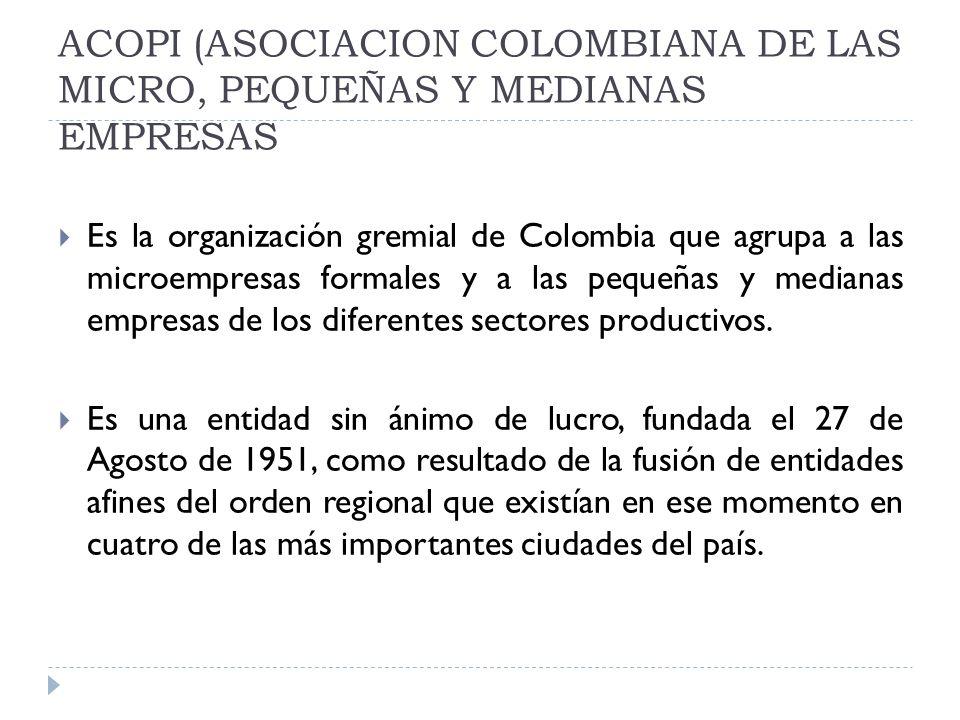 ACOPI (ASOCIACION COLOMBIANA DE LAS MICRO, PEQUEÑAS Y MEDIANAS EMPRESAS Es la organización gremial de Colombia que agrupa a las microempresas formales