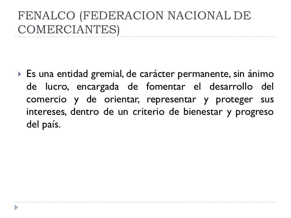 FENALCO (FEDERACION NACIONAL DE COMERCIANTES) Es una entidad gremial, de carácter permanente, sin ánimo de lucro, encargada de fomentar el desarrollo